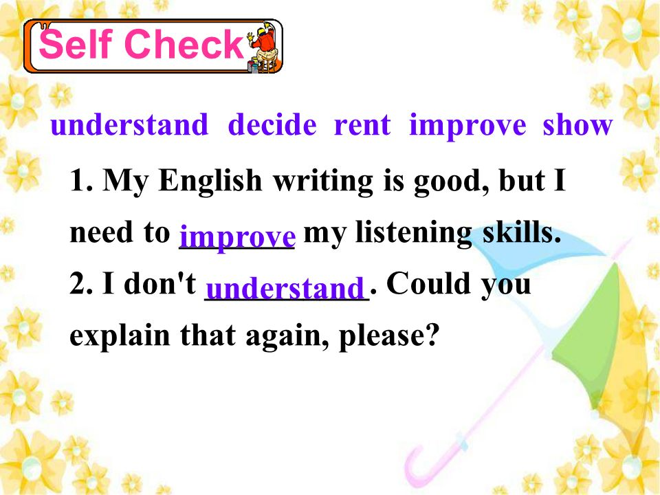 understand decide rent improve show 1. My English writing is good, but I need to _______ my listening skills. 2. I don't __________. Could you explain