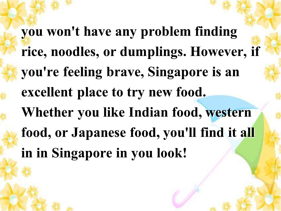 you won't have any problem finding rice, noodles, or dumplings. However, if you're feeling brave, Singapore is an excellent place to try new food. Whe