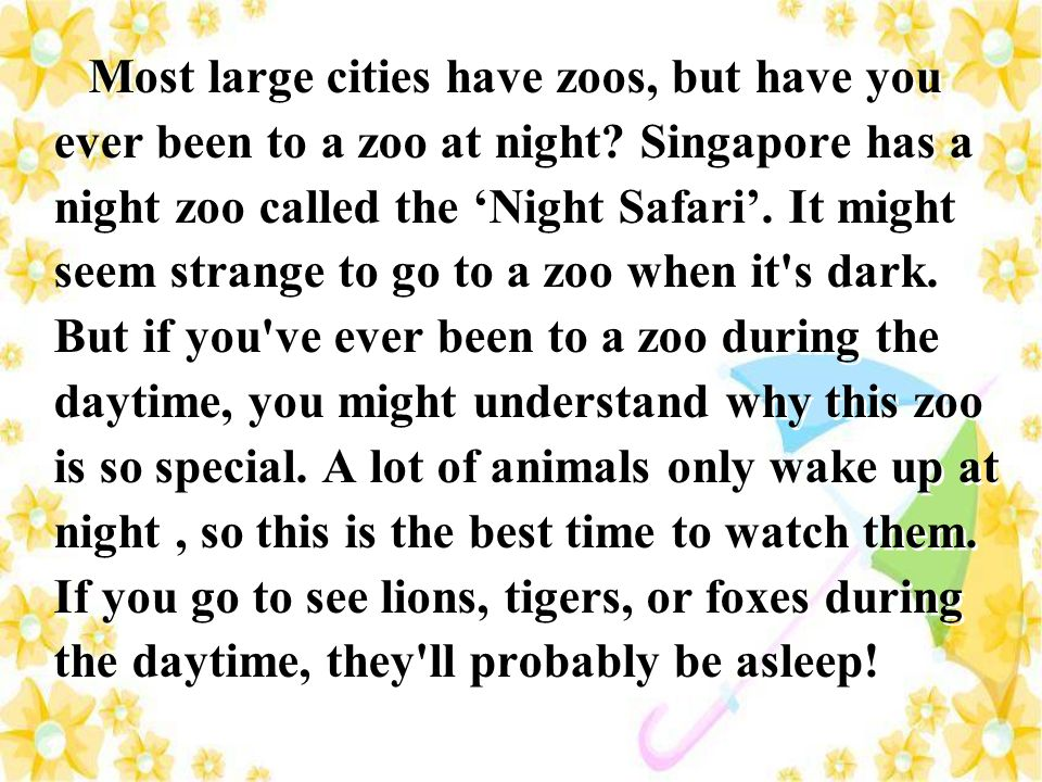 Most large cities have zoos, but have you ever been to a zoo at night? Singapore has a night zoo called the Night Safari. It might seem strange to go