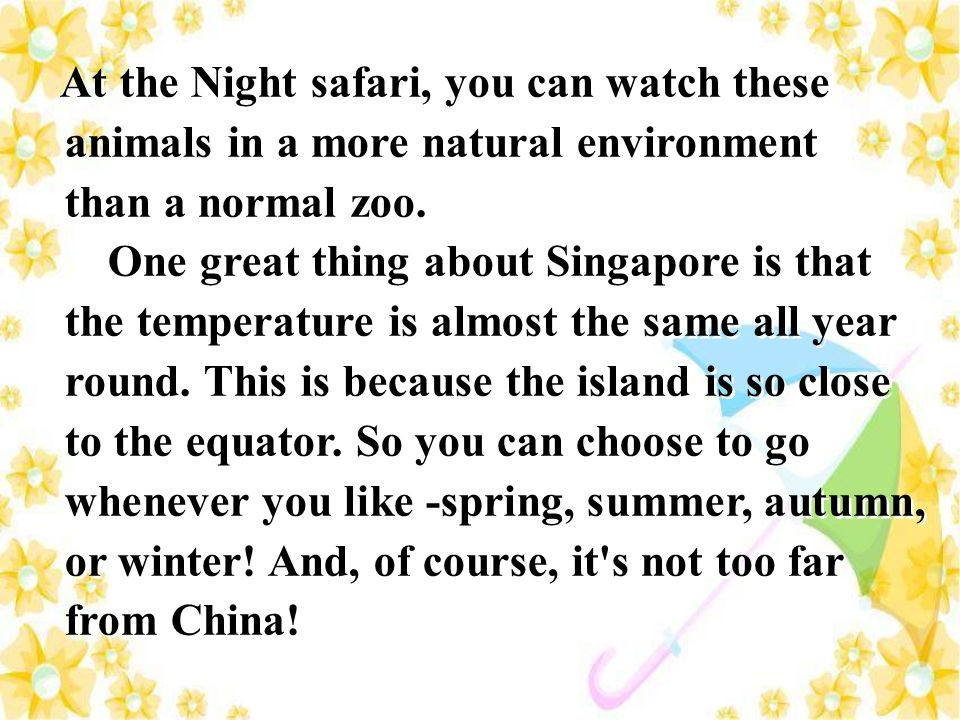 At the Night safari, you can watch these animals in a more natural environment than a normal zoo. One great thing about Singapore is that the temperat