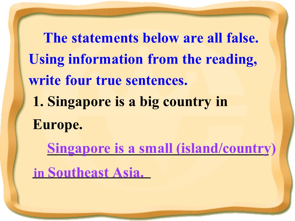 The statements below are all false. Using information from the reading, write four true sentences. 1. Singapore is a big country in Europe. __________