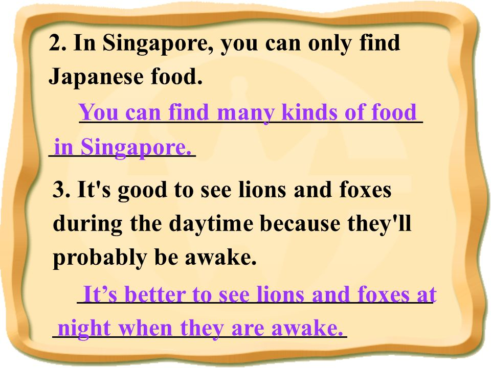2. In Singapore, you can only find Japanese food. ____________________________ ____________ You can find many kinds of food in Singapore. 3. It's good