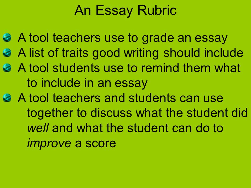 An Essay Rubric A tool teachers use to grade an essay A list of traits good writing should include A tool students use to remind them what to include in an essay A tool teachers and students can use together to discuss what the student did well and what the student can do to improve a score