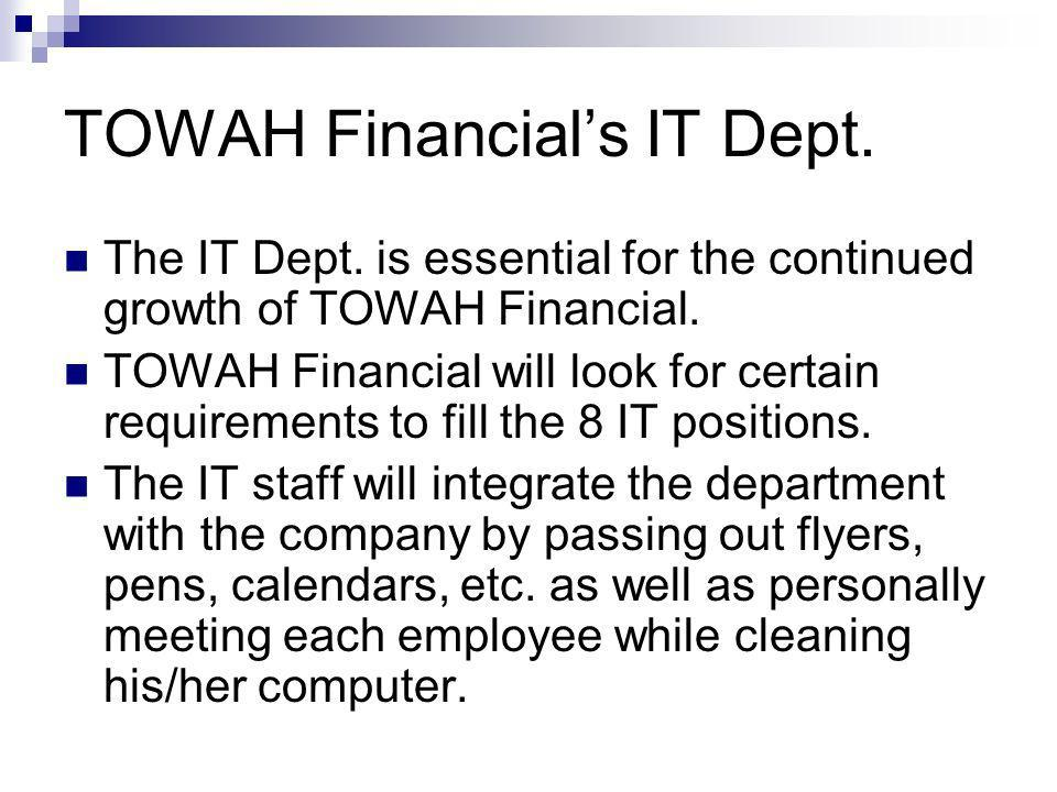 TOWAH Financials IT Dept. The IT Dept. is essential for the continued growth of TOWAH Financial. TOWAH Financial will look for certain requirements to