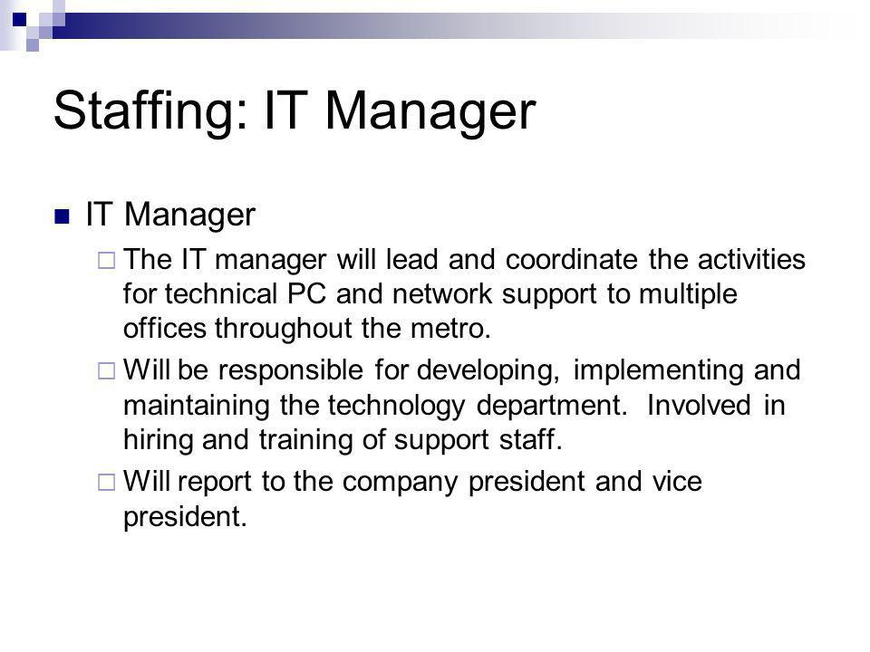 Staffing: IT Manager IT Manager The IT manager will lead and coordinate the activities for technical PC and network support to multiple offices throug