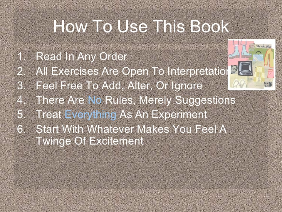 How To Use This Book 1.Read In Any Order 2.All Exercises Are Open To Interpretation 3.Feel Free To Add, Alter, Or Ignore 4.There Are No Rules, Merely Suggestions 5.Treat Everything As An Experiment 6.Start With Whatever Makes You Feel A Twinge Of Excitement