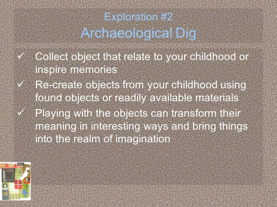 Exploration #2 Archaeological Dig Collect object that relate to your childhood or inspire memories Re-create objects from your childhood using found o