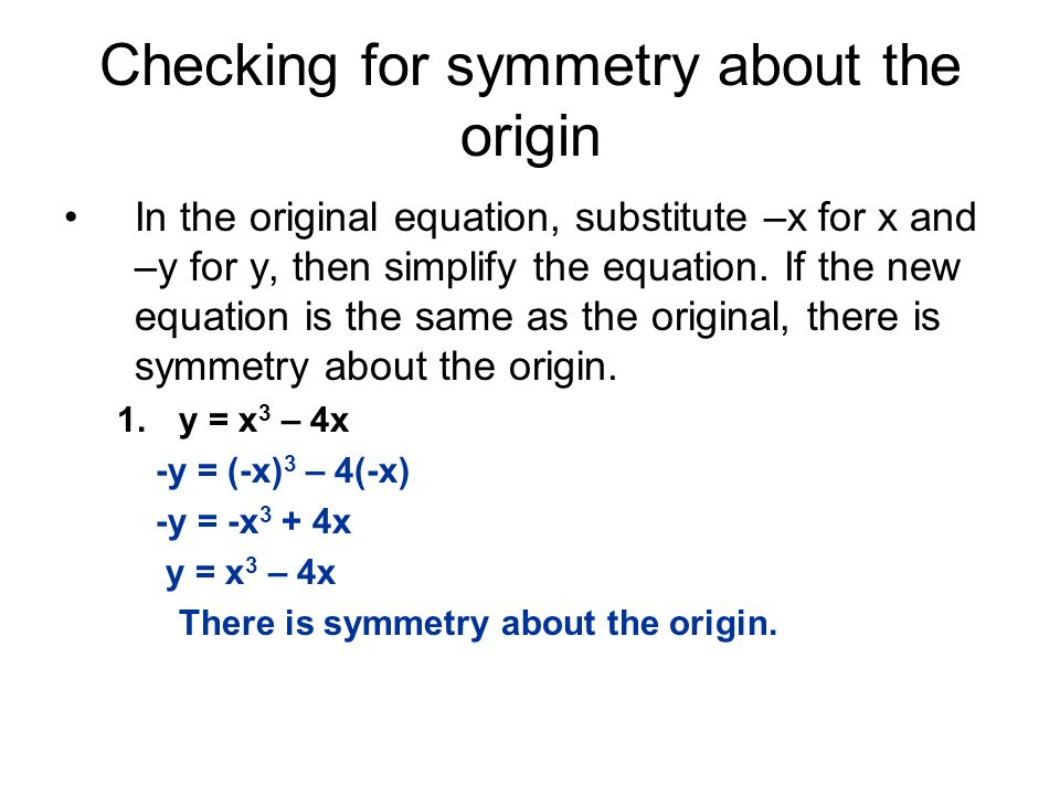 Checking for symmetry about the origin In the original equation, substitute –x for x and –y for y, then simplify the equation. If the new equation is