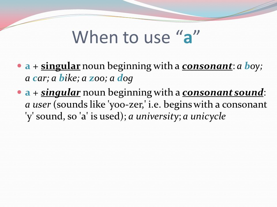 When to use a a + singular noun beginning with a consonant: a boy; a car; a bike; a zoo; a dog a + singular noun beginning with a consonant sound: a u