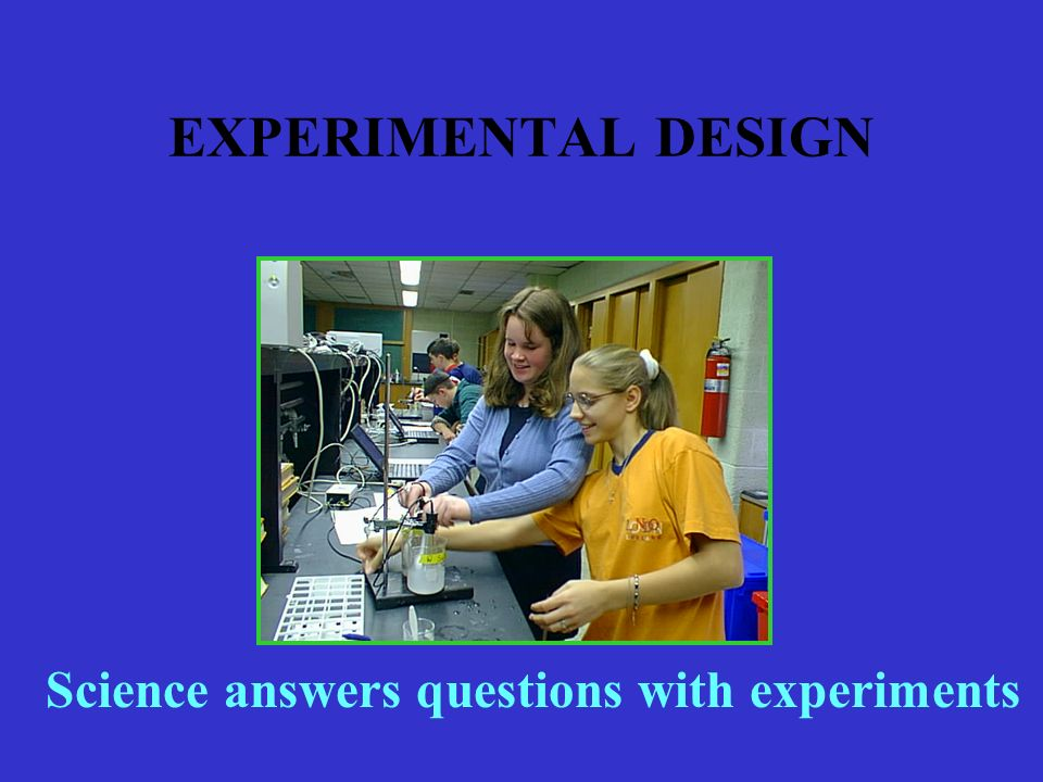 EXPERIMENTAL DESIGN Science answers questions with experiments