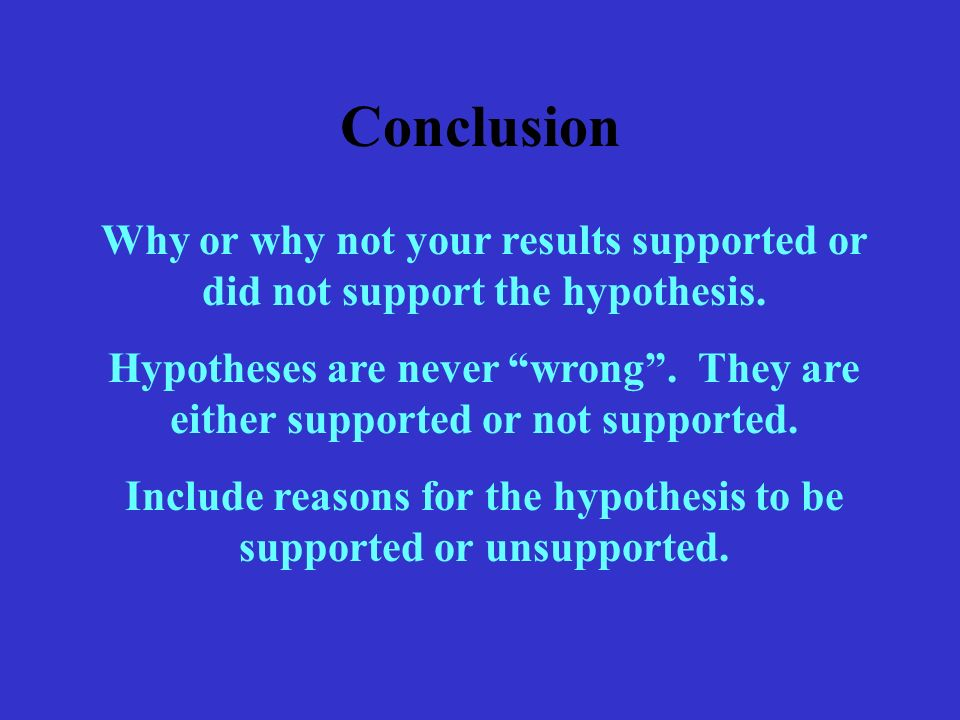 Conclusion Why or why not your results supported or did not support the hypothesis.