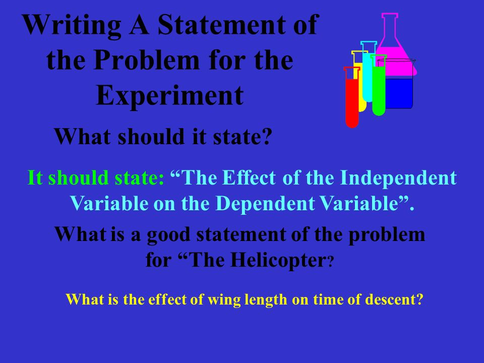 Writing A Statement of the Problem for the Experiment It should state: The Effect of the Independent Variable on the Dependent Variable.