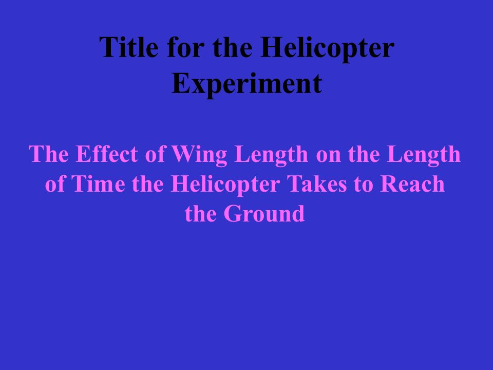 Title for the Helicopter Experiment The Effect of Wing Length on the Length of Time the Helicopter Takes to Reach the Ground