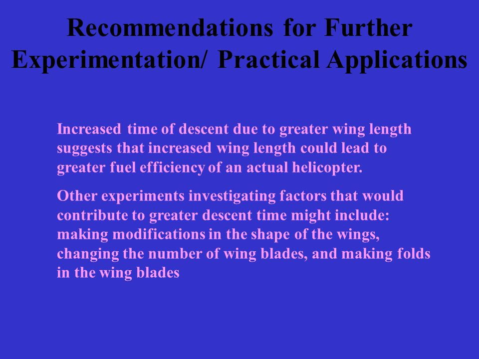 Recommendations for Further Experimentation/ Practical Applications Increased time of descent due to greater wing length suggests that increased wing length could lead to greater fuel efficiency of an actual helicopter.