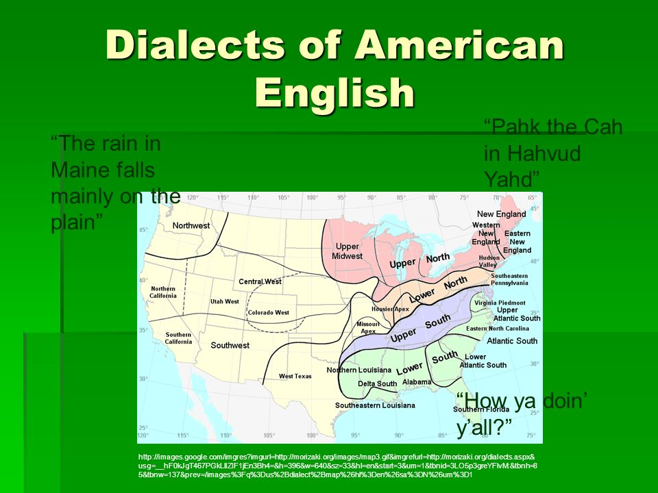 Dialects of American English The rain in Maine falls mainly on the plain How ya doin yall? Pahk the Cah in Hahvud Yahd http://images.google.com/imgres