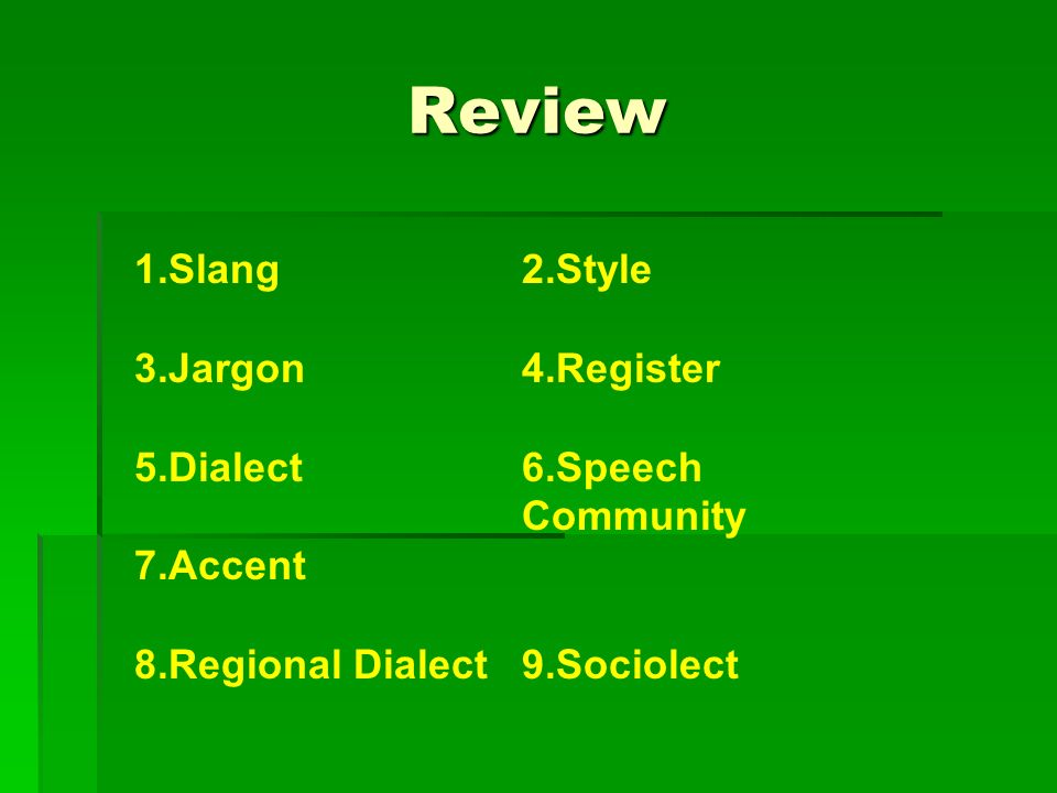 Review 1.Slang 3.Jargon 5.Dialect 7.Accent 8.Regional Dialect 2.Style 4.Register 6.Speech Community 9.Sociolect