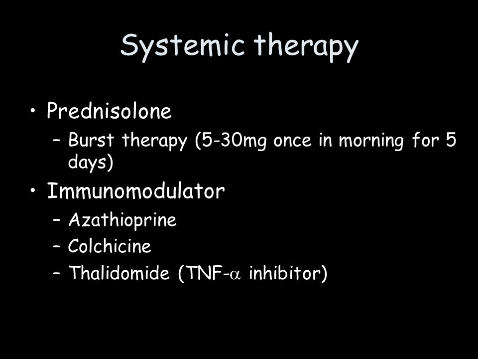 Systemic therapy Prednisolone –Burst therapy (5-30mg once in morning for 5 days) Immunomodulator –Azathioprine –Colchicine –Thalidomide (TNF- inhibito