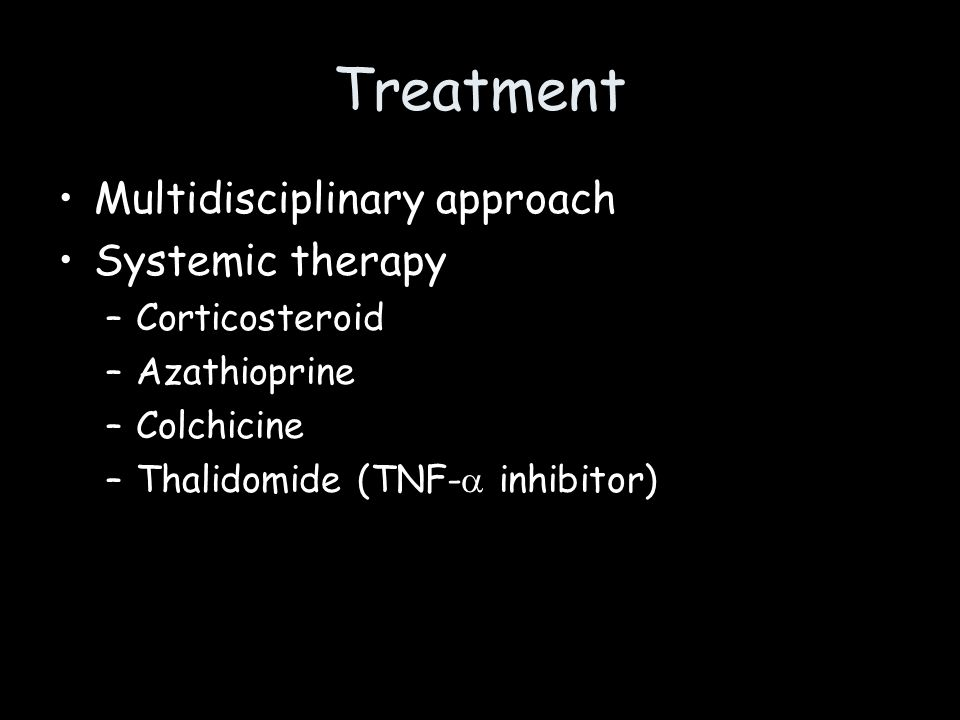 Treatment Multidisciplinary approach Systemic therapy –Corticosteroid –Azathioprine –Colchicine –Thalidomide (TNF- inhibitor)