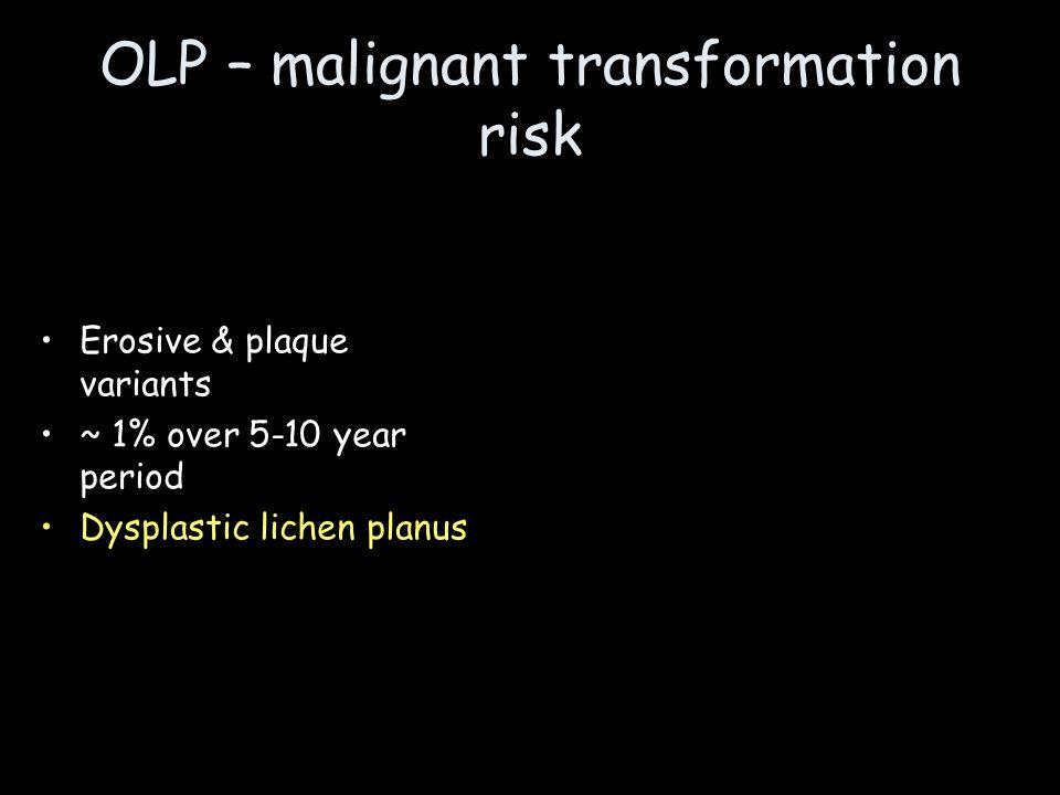 OLP – malignant transformation risk Erosive & plaque variants ~ 1% over 5-10 year period Dysplastic lichen planus