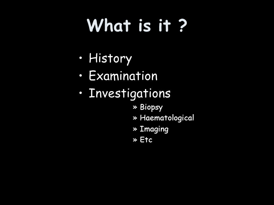 What is it ? History Examination Investigations »Biopsy »Haematological »Imaging »Etc