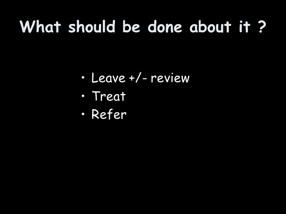 What should be done about it ? Leave +/- review Treat Refer