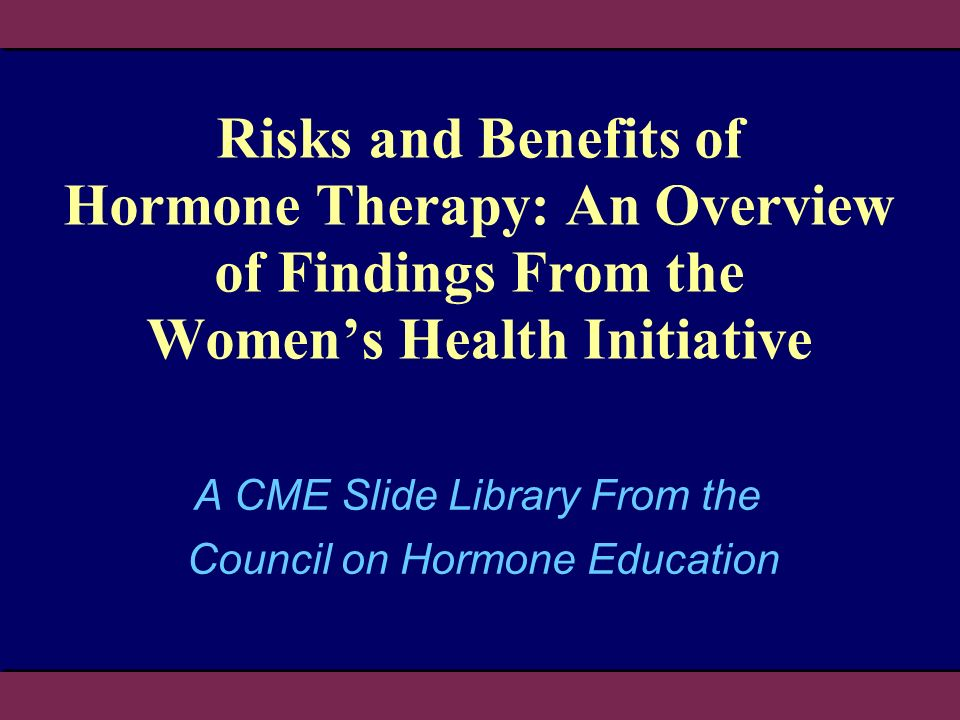 Risks and Benefits of Hormone Therapy: An Overview of Findings From the Womens Health Initiative A CME Slide Library From the Council on Hormone Educa