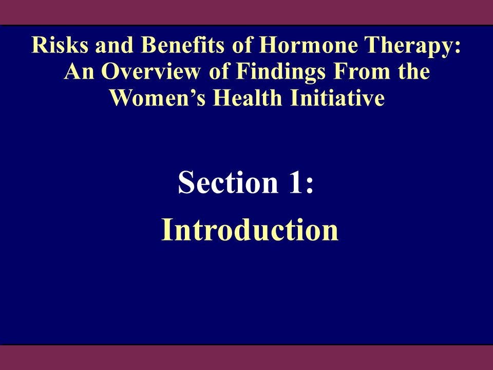 Section 1: Introduction Risks and Benefits of Hormone Therapy: An Overview of Findings From the Womens Health Initiative