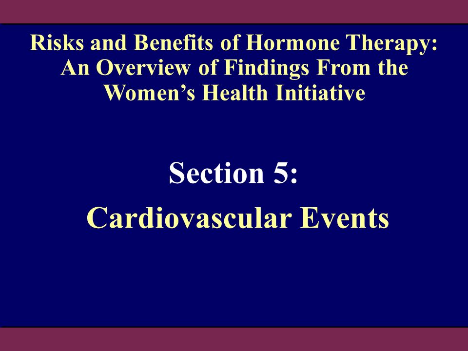 Section 5: Cardiovascular Events Risks and Benefits of Hormone Therapy: An Overview of Findings From the Womens Health Initiative