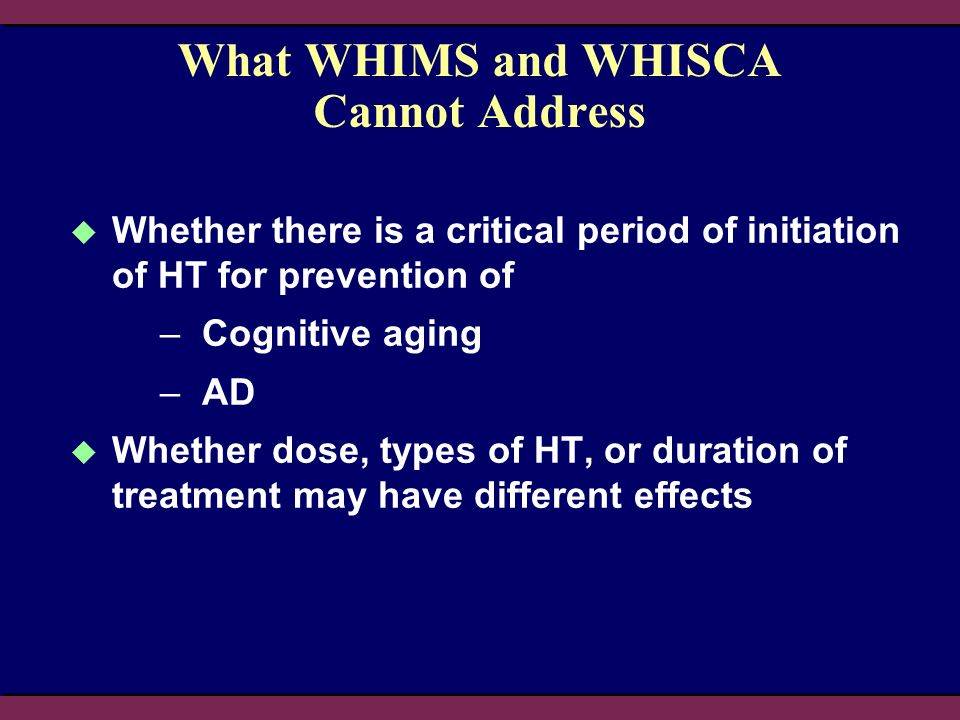 What WHIMS and WHISCA Cannot Address Whether there is a critical period of initiation of HT for prevention of –Cognitive aging –AD Whether dose, types