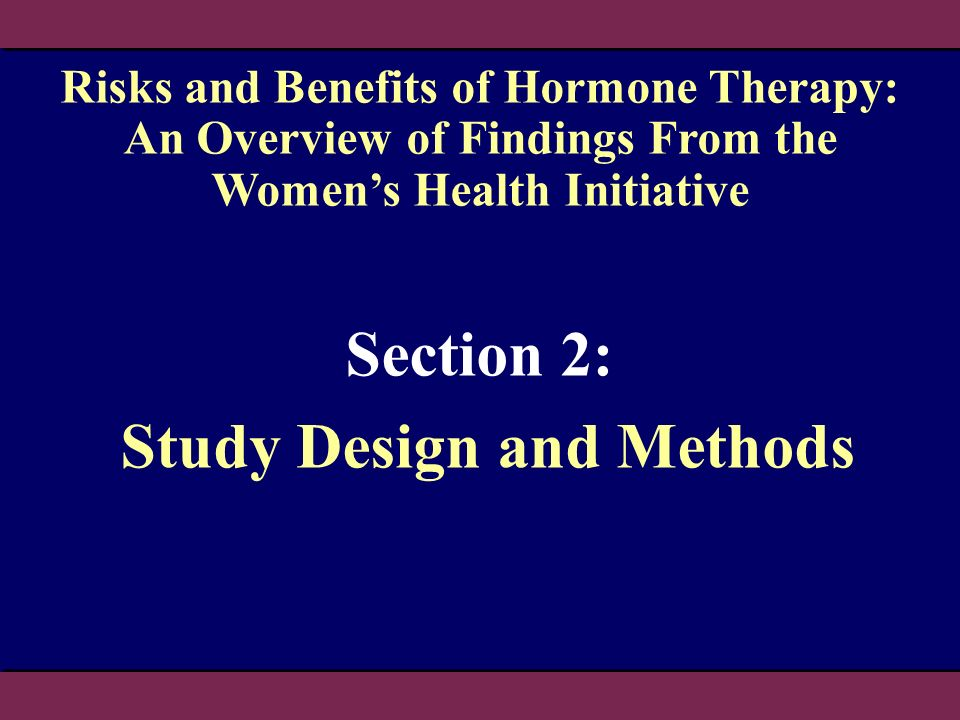Section 2: Study Design and Methods Risks and Benefits of Hormone Therapy: An Overview of Findings From the Womens Health Initiative