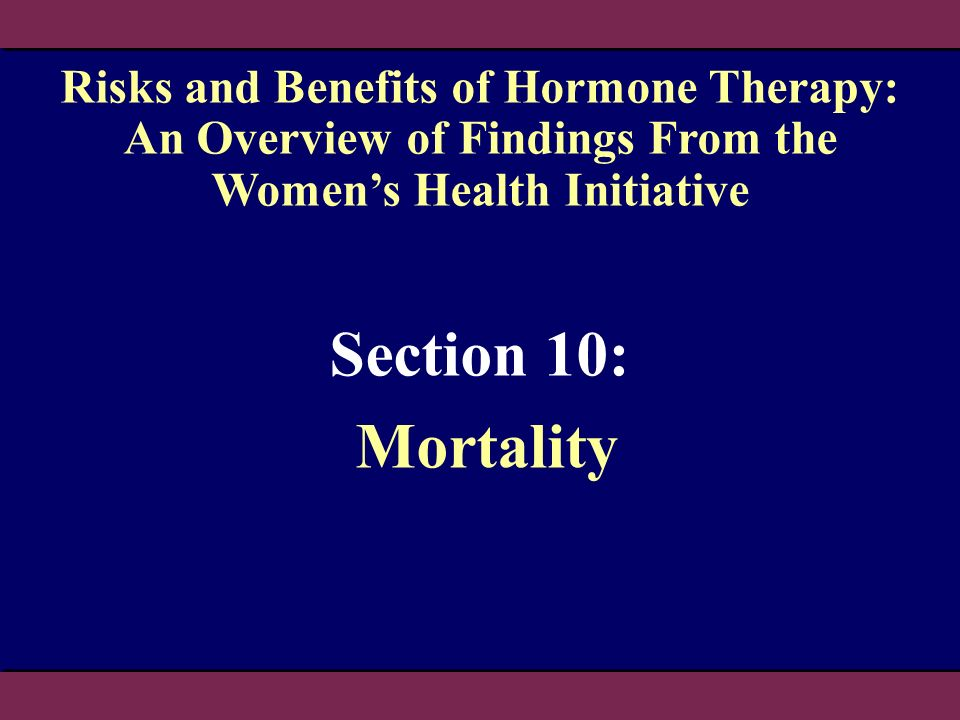 Section 10: Mortality Risks and Benefits of Hormone Therapy: An Overview of Findings From the Womens Health Initiative