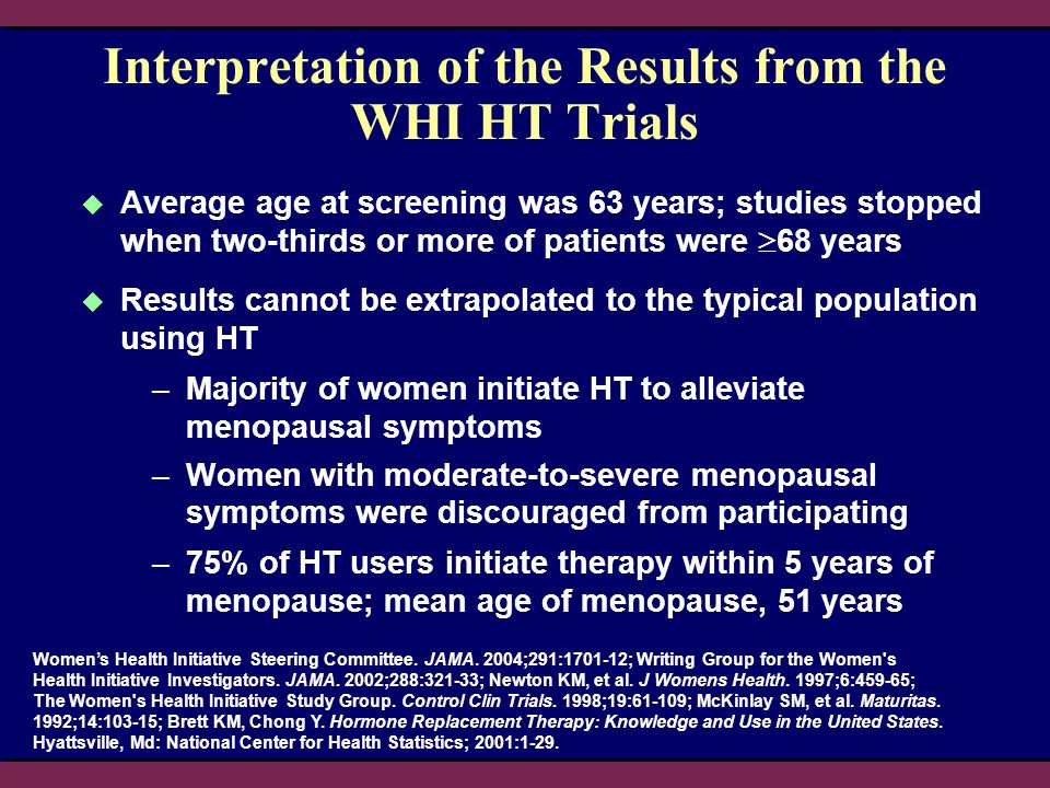 Interpretation of the Results from the WHI HT Trials Average age at screening was 63 years; studies stopped when two-thirds or more of patients were 6