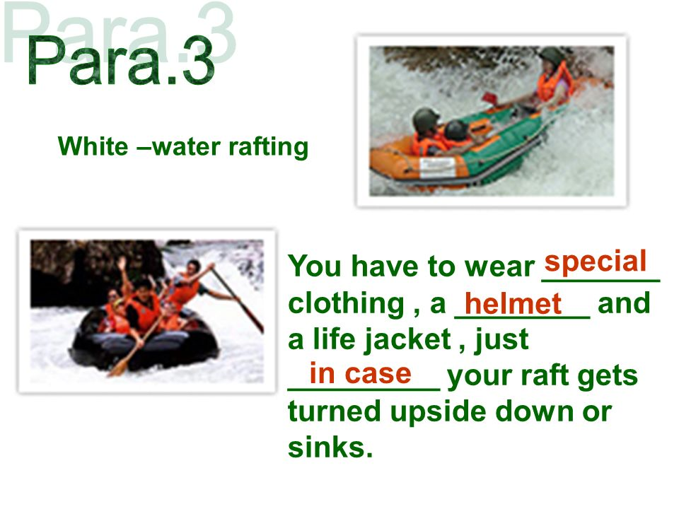 White –water rafting You have to wear _______ clothing, a ________ and a life jacket, just _________ your raft gets turned upside down or sinks.