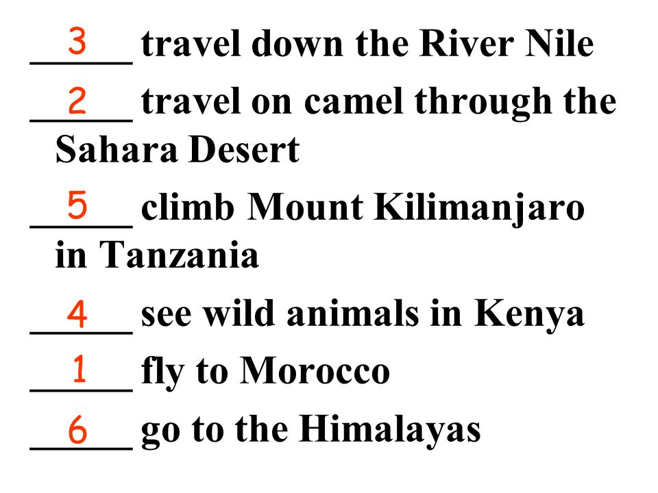 _____ travel down the River Nile _____ travel on camel through the Sahara Desert _____ climb Mount Kilimanjaro in Tanzania _____ see wild animals in Kenya _____ fly to Morocco _____ go to the Himalayas 1 2 3 4 5 6