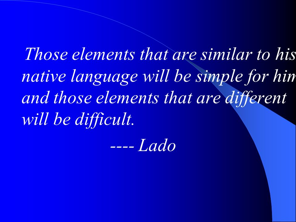 Those elements that are similar to his native language will be simple for him, and those elements that are different will be difficult. ---- Lado