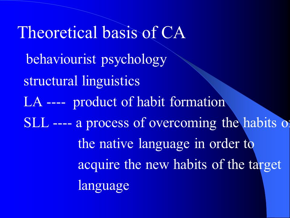 Theoretical basis of CA behaviourist psychology structural linguistics LA ---- product of habit formation SLL ---- a process of overcoming the habits