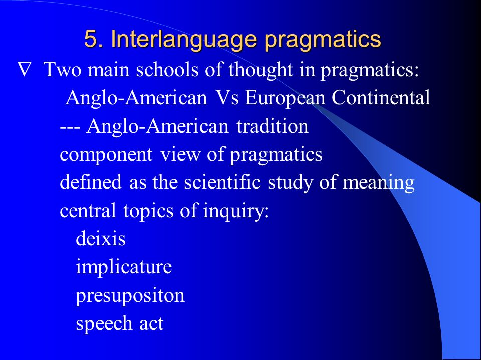 5. Interlanguage pragmatics Two main schools of thought in pragmatics: Anglo-American Vs European Continental --- Anglo-American tradition component v