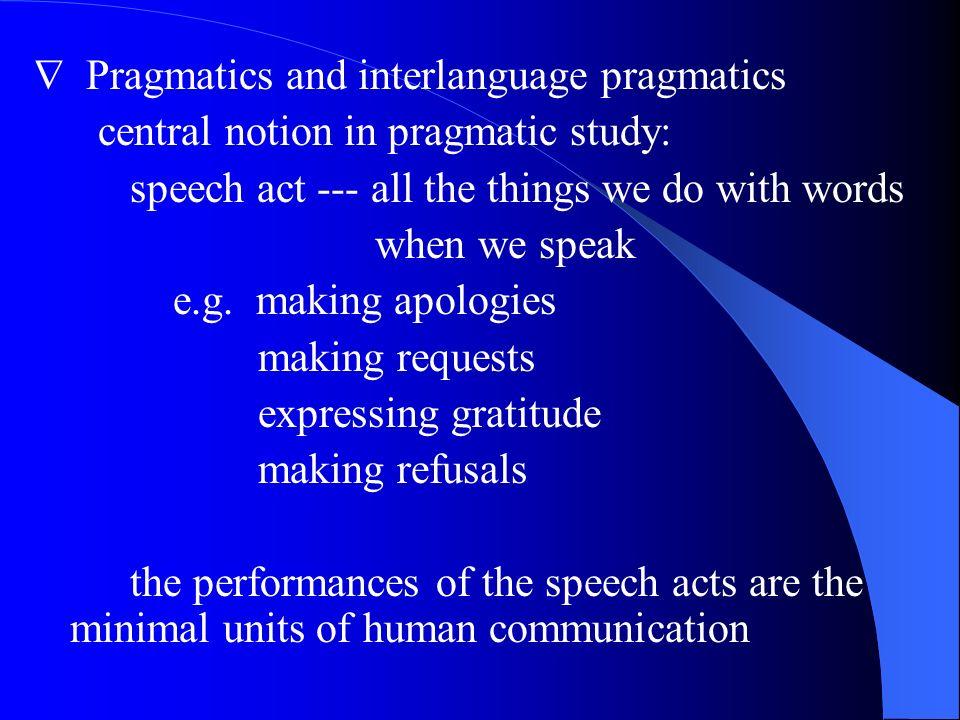 Pragmatics and interlanguage pragmatics central notion in pragmatic study: speech act --- all the things we do with words when we speak e.g. making ap