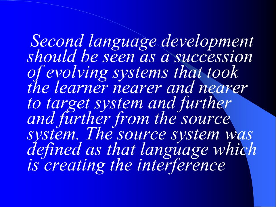 Second language development should be seen as a succession of evolving systems that took the learner nearer and nearer to target system and further an