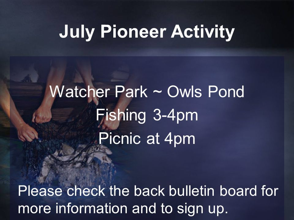 July Pioneer Activity Watcher Park ~ Owls Pond Fishing 3-4pm Picnic at 4pm Please check the back bulletin board for more information and to sign up.