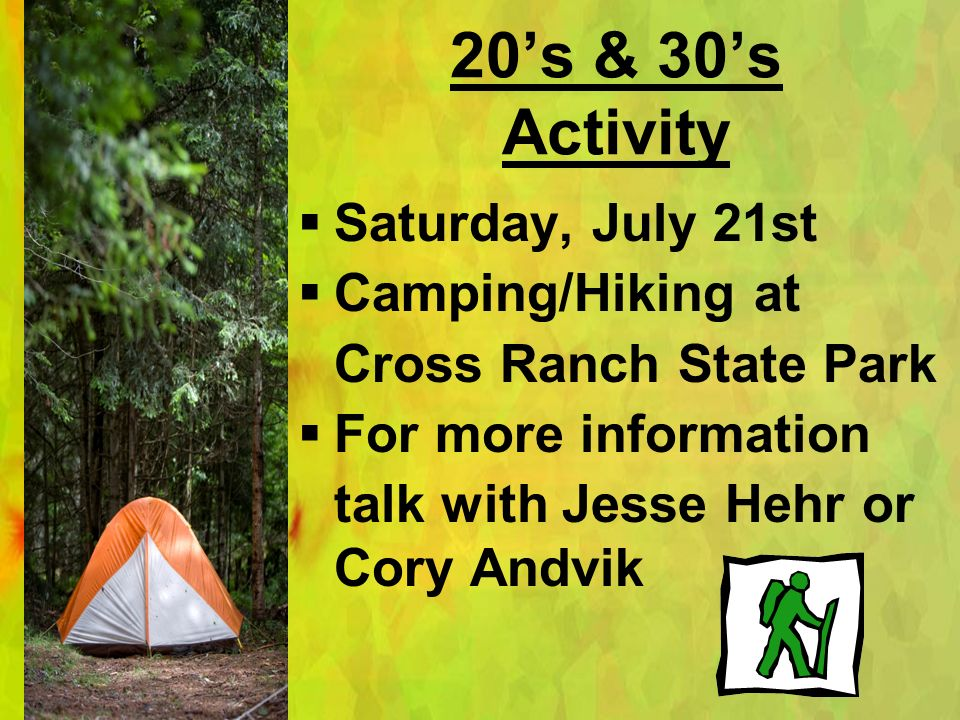 20s & 30s Activity Saturday, July 21st Camping/Hiking at Cross Ranch State Park For more information talk with Jesse Hehr or Cory Andvik