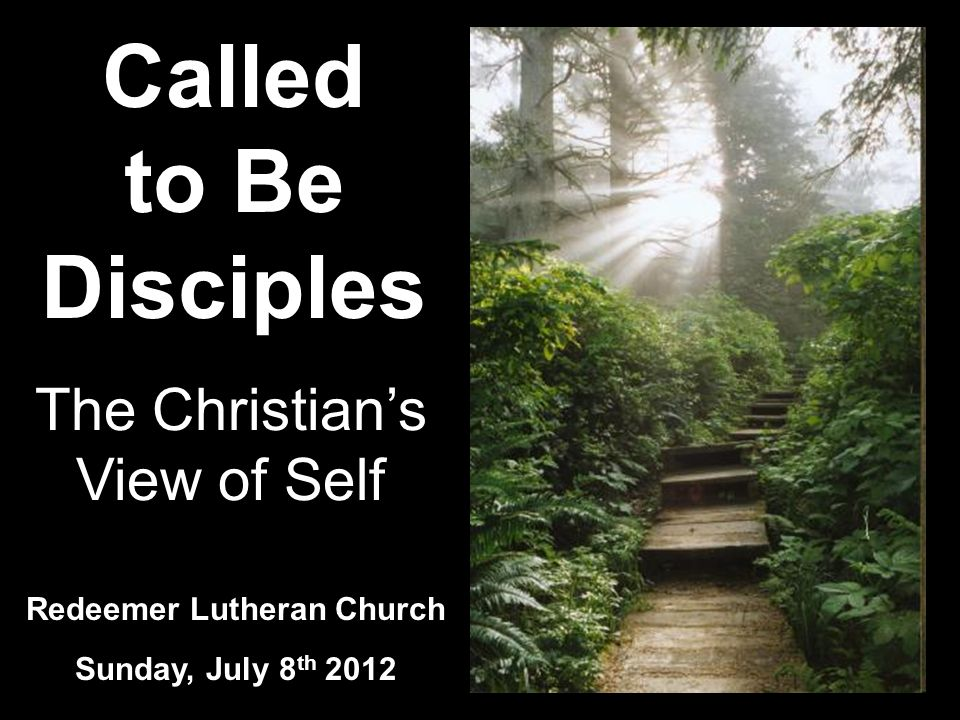 Called to Be Disciples Redeemer Lutheran Church Sunday, July 8 th 2012 The Christians View of Self