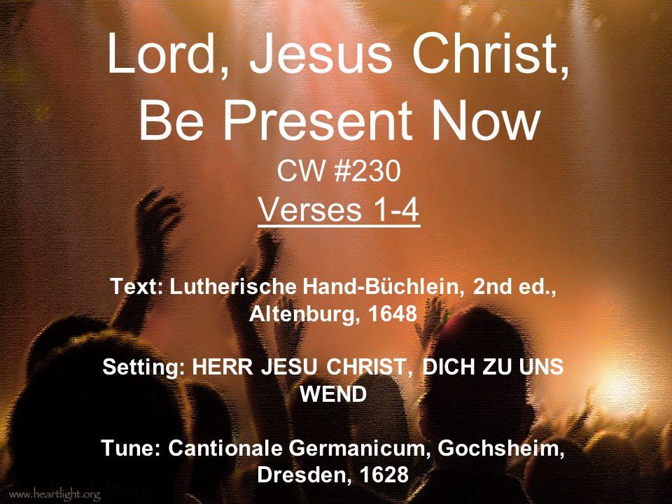 Lord, Jesus Christ, Be Present Now CW #230 Verses 1-4 Text: Lutherische Hand-Büchlein, 2nd ed., Altenburg, 1648 Setting: HERR JESU CHRIST, DICH ZU UNS