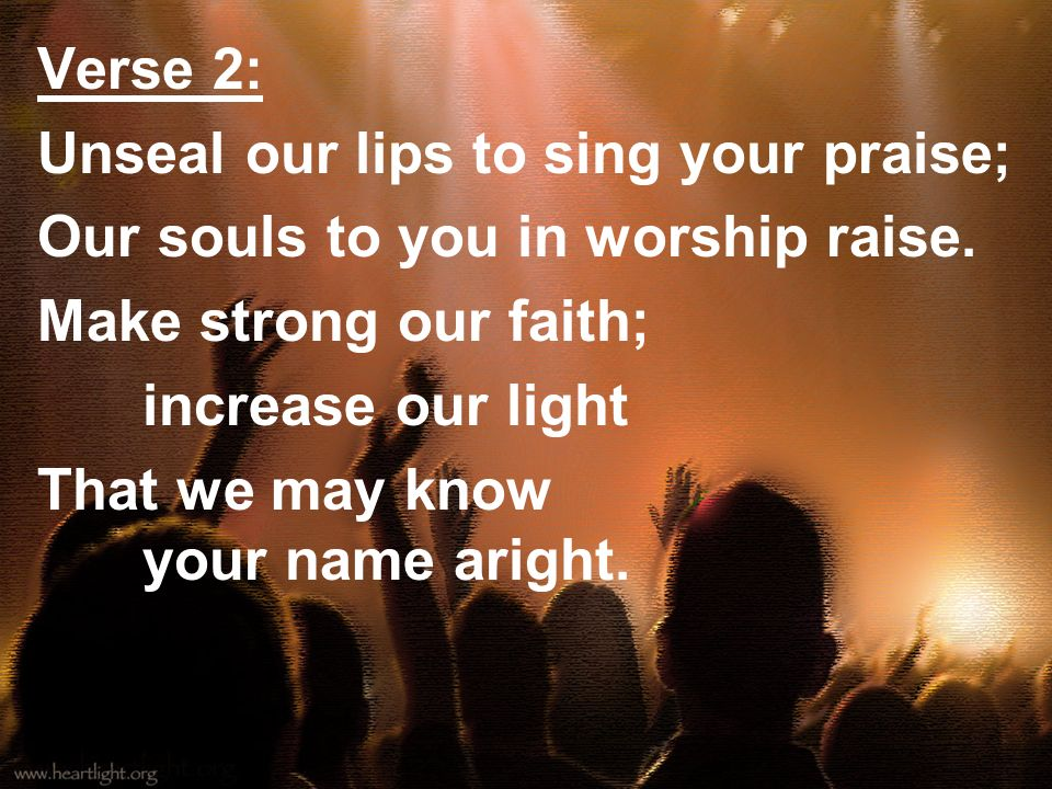 Verse 2: Unseal our lips to sing your praise; Our souls to you in worship raise. Make strong our faith; increase our light That we may know your name