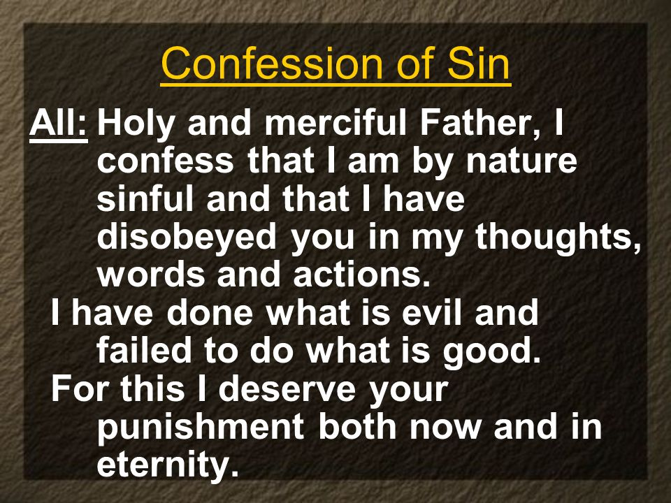 Confession of Sin All:Holy and merciful Father, I confess that I am by nature sinful and that I have disobeyed you in my thoughts, words and actions.