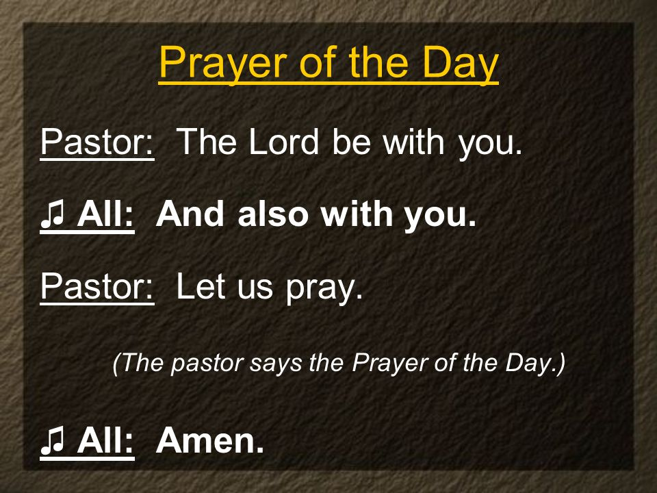 Prayer of the Day Pastor: The Lord be with you. All: And also with you. Pastor: Let us pray. (The pastor says the Prayer of the Day.) All: Amen.