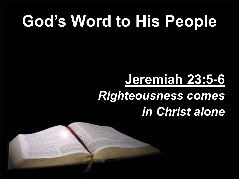 Gods Word to His People Jeremiah 23:5-6 Righteousness comes in Christ alone