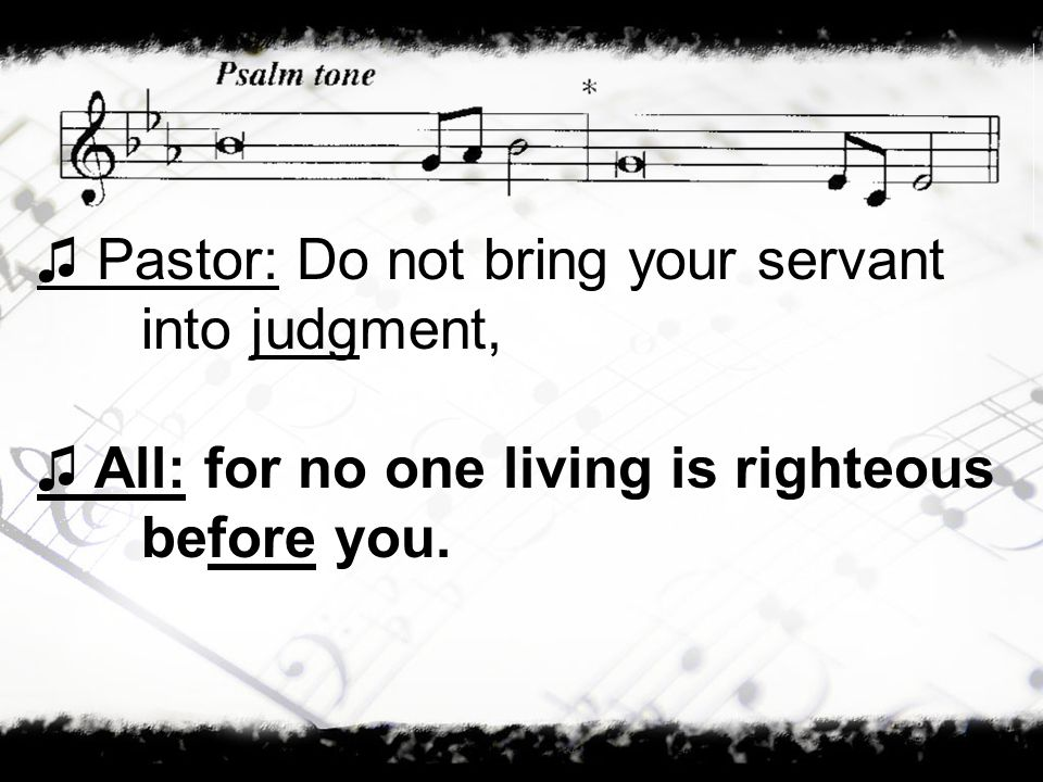 Pastor: Do not bring your servant into judgment, All: for no one living is righteous before you.