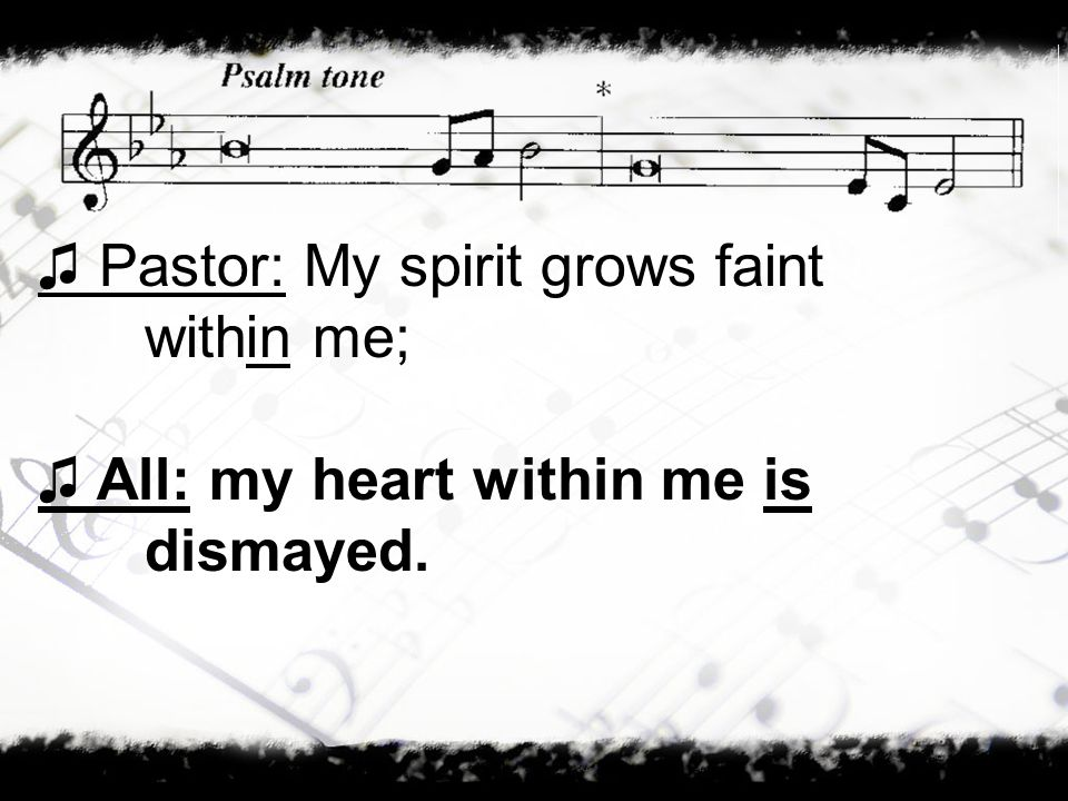 Pastor: My spirit grows faint within me; All: my heart within me is dismayed.
