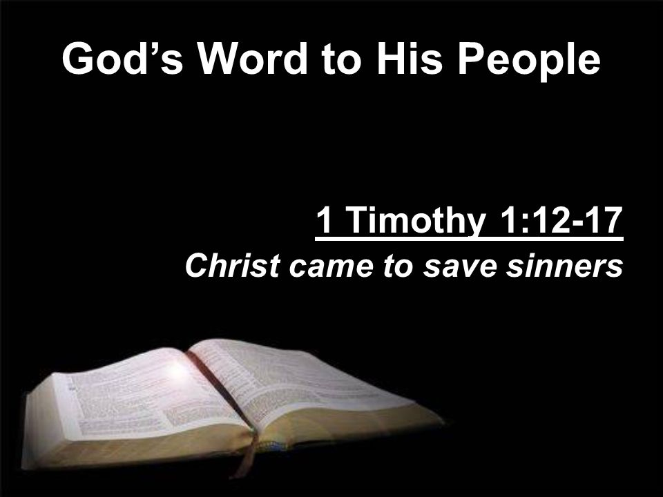 Gods Word to His People 1 Timothy 1:12-17 Christ came to save sinners